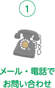 ➀メール・電話でお問い合わせ